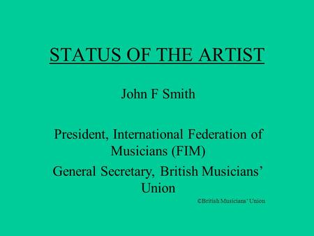 STATUS OF THE ARTIST John F Smith President, International Federation of Musicians (FIM) General Secretary, British Musicians' Union ©British Musicians'