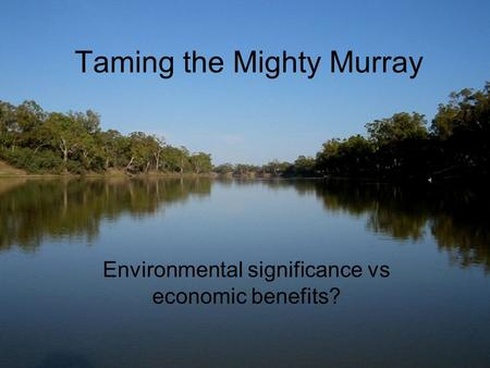 Taming the Mighty Murray Environmental significance vs economic benefits?