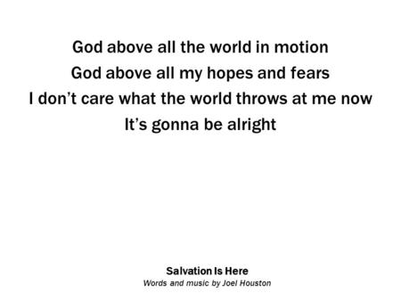 Salvation Is Here Words and music by Joel Houston God above all the world in motion God above all my hopes and fears I don't care what the world throws.
