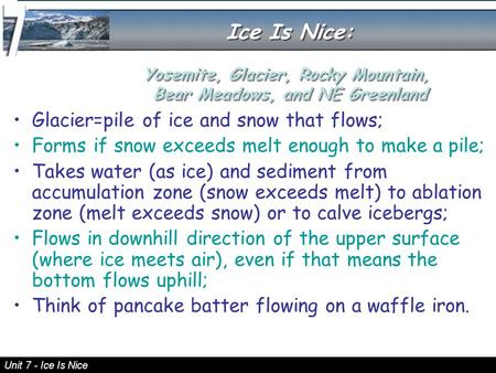 Unit 7 - Ice Is Nice Glacier=pile of ice and snow that flows; Forms if snow exceeds melt enough to make a pile; Takes water (as ice) and sediment from.