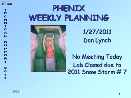 1 1/27/2011 PHENIX WEEKLY PLANNING 1/27/2011 Don Lynch No Meeting Today Lab Closed due to 2011 Snow Storm # 7.