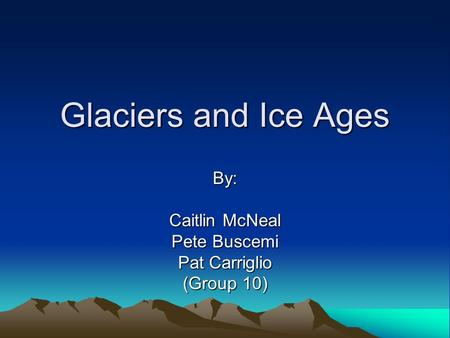 Glaciers and Ice Ages By: Caitlin McNeal Pete Buscemi Pat Carriglio (Group 10)