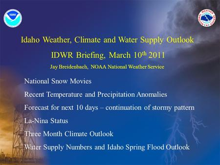 Idaho Weather, Climate and Water Supply Outlook IDWR Briefing, March 10 th 2011 Jay Breidenbach, NOAA National Weather Service National Snow Movies Recent.