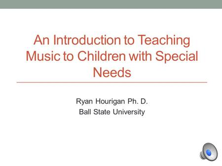 An Introduction to Teaching Music to Children with Special Needs Ryan Hourigan Ph. D. Ball State University.