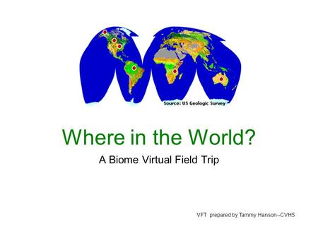 Where in the World? A Biome Virtual Field Trip VFT prepared by Tammy Hanson--CVHS.