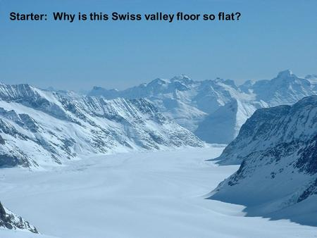Starter: Why is this Swiss valley floor so flat?.