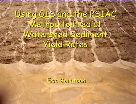 Using GIS and the PSIAC Method to Predict Watershed Sediment Yield Rates Eric Berntsen.