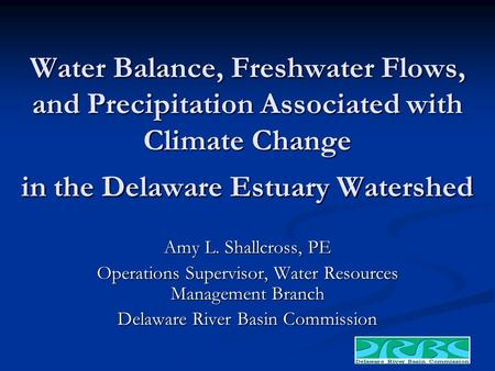 Water Balance, Freshwater Flows, and Precipitation Associated with Climate Change in the Delaware Estuary Watershed Amy L. Shallcross, PE Operations Supervisor,