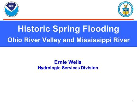 1 Historic Spring Flooding Ohio River Valley and Mississippi River Ernie Wells Hydrologic Services Division.