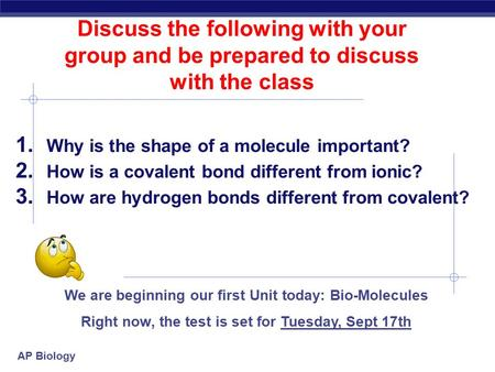 AP Biology Discuss the following with your group and be prepared to discuss with the class 1. Why is the shape of a molecule important? 2. How is a covalent.