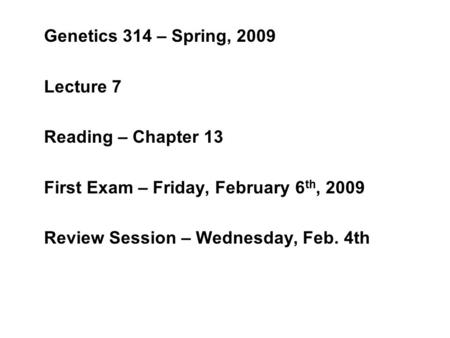 Genetics 314 – Spring, 2009 Lecture 7 Reading – Chapter 13 First Exam – Friday, February 6 th, 2009 Review Session – Wednesday, Feb. 4th.