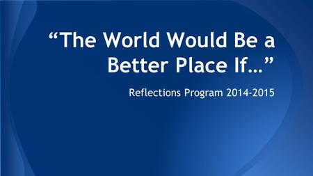 """The World Would Be a Better Place If…"" Reflections Program 2014-2015."