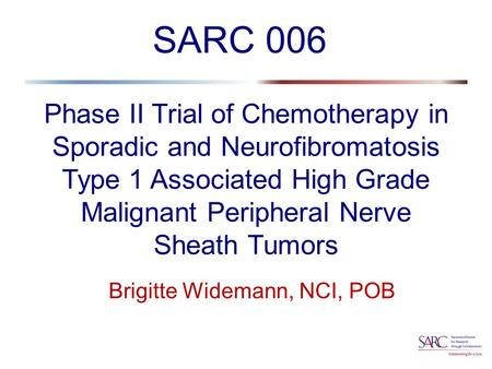 Phase II Trial of Chemotherapy in Sporadic and Neurofibromatosis Type 1 Associated High Grade Malignant Peripheral Nerve Sheath Tumors Brigitte Widemann,
