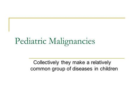 Pediatric Malignancies Collectively they make a relatively common group of diseases in children.