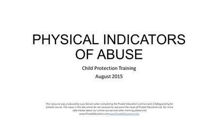 PHYSICAL INDICATORS OF ABUSE Child Protection Training August 2015 This resource was produced by Lucy Darwin when completing the Pivotal Education's online.