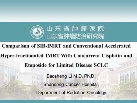 Comparison of SIB-IMRT and Conventional Accelerated Hyper-fractionated IMRT With Concurrent Cisplatin and Etoposide for Limited Disease SCLC Baosheng Li.