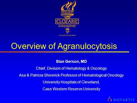 Overview of Agranulocytosis Stan Gerson, MD Chief, Division of Hematology & Oncology Asa & Patricia Shiverick Professor of Hematological Oncology University.