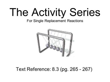 The Activity Series For Single Replacement Reactions Text Reference: 8.3 (pg. 265 - 267)