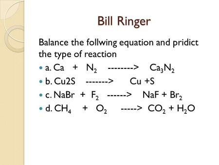 Bill Ringer Balance the follwing equation and pridict the type of reaction a. Ca + N 2 --------> Ca 3 N 2 b. Cu2S -------> Cu +S c. NaBr + F 2 ------>