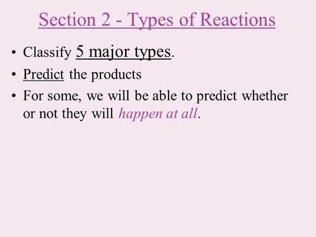 Section 2 - Types of Reactions Classify 5 major types. Predict the products For some, we will be able to predict whether or not they will happen at all.