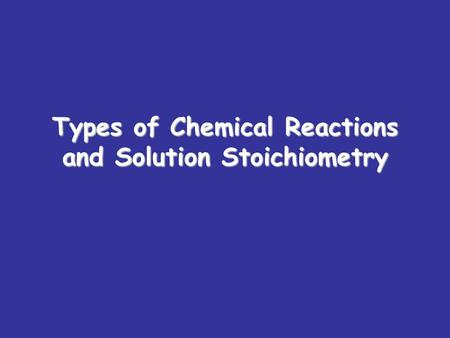 Types of Chemical Reactions and Solution Stoichiometry.
