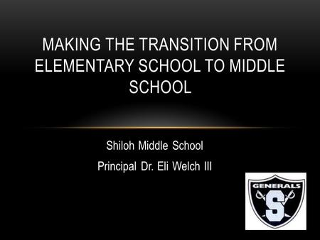 Shiloh Middle School Principal Dr. Eli Welch III MAKING THE TRANSITION FROM ELEMENTARY SCHOOL TO MIDDLE SCHOOL.