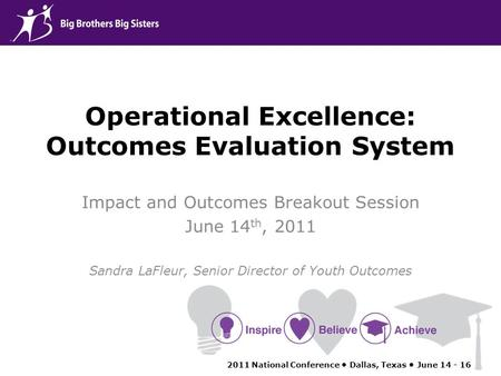Operational Excellence: Outcomes Evaluation System Impact and Outcomes Breakout Session June 14 th, 2011 Sandra LaFleur, Senior Director of Youth Outcomes.