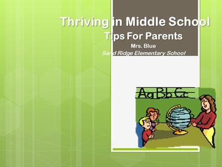 Thriving in Middle School Tips For Parents Mrs. Blue Sand Ridge Elementary School.