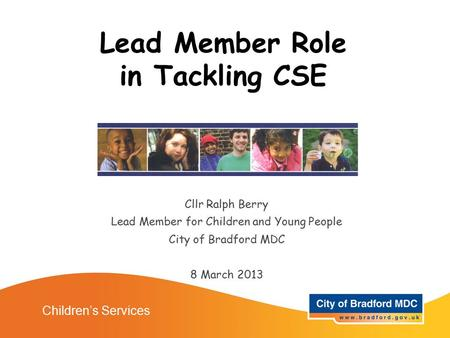 Lead Member Role in Tackling CSE Cllr Ralph Berry Lead Member for Children and Young People City of Bradford MDC 8 March 2013 Children's Services.
