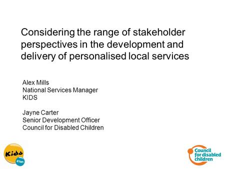 Considering the range of stakeholder perspectives in the development and delivery of personalised local services Alex Mills National Services Manager KIDS.