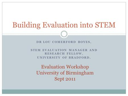 DR LOU COMERFORD BOYES, STEM EVALUATION MANAGER AND RESEARCH FELLOW, UNIVERSITY OF BRADFORD. Building Evaluation into STEM Evaluation Workshop University.
