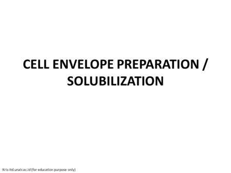 CELL ENVELOPE PREPARATION / SOLUBILIZATION Kris-itd.unair.ac.id (for education purpose only)