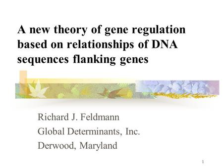 1 A new theory of gene regulation based on relationships of DNA sequences flanking genes Richard J. Feldmann Global Determinants, Inc. Derwood, Maryland.