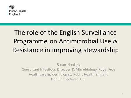 The role of the English Surveillance Programme on Antimicrobial Use & Resistance in improving stewardship Susan Hopkins Consultant Infectious Diseases.