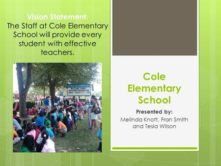 Cole Elementary School Presented by: Melinda Knott, Fran Smith and Tesia Wilson Vision Statement: The Staff at Cole Elementary School will provide every.