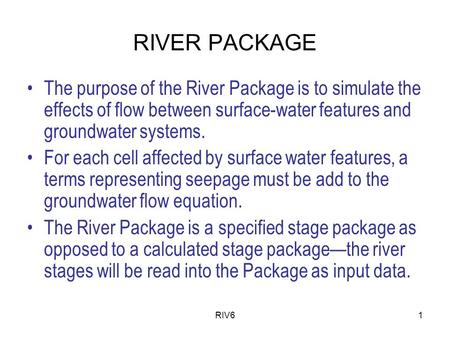 RIV61 RIVER PACKAGE The purpose of the River Package is to simulate the effects of flow between surface-water features and groundwater systems. For each.