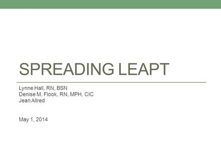 SPREADING LEAPT Lynne Hall, RN, BSN Denise M. Flook, RN, MPH, CIC Jean Allred May 1, 2014.