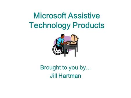 Microsoft Assistive Technology Products Brought to you by... Jill Hartman.