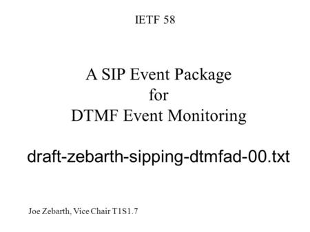 A SIP Event Package for DTMF Event Monitoring draft-zebarth-sipping-dtmfad-00.txt IETF 58 Joe Zebarth, Vice Chair T1S1.7.