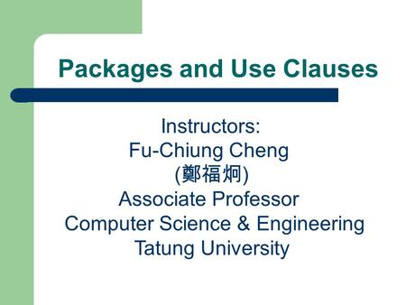 Packages and Use Clauses Instructors: Fu-Chiung Cheng ( 鄭福炯 ) Associate Professor Computer Science & Engineering Tatung University.