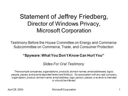 April 29, 2004Microsoft Corporation1 Statement of Jeffrey Friedberg, Director of Windows Privacy, Microsoft Corporation Testimony Before the House Committee.