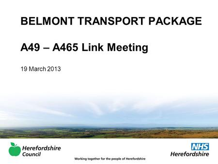 BELMONT TRANSPORT PACKAGE A49 – A465 Link Meeting 19 March 2013.