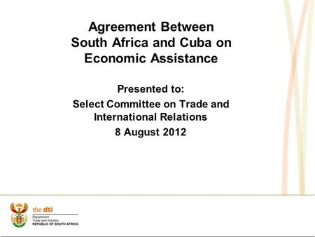 Agreement Between South Africa and Cuba on Economic Assistance Presented to: Select Committee on Trade and International Relations 8 August 2012.
