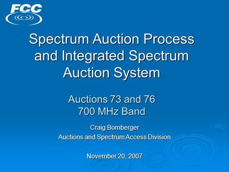 Spectrum Auction Process and Integrated Spectrum Auction System Auctions 73 and 76 700 MHz Band Craig Bomberger Auctions and Spectrum Access Division November.