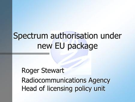 Spectrum authorisation under new EU package Roger Stewart Radiocommunications Agency Head of licensing policy unit.