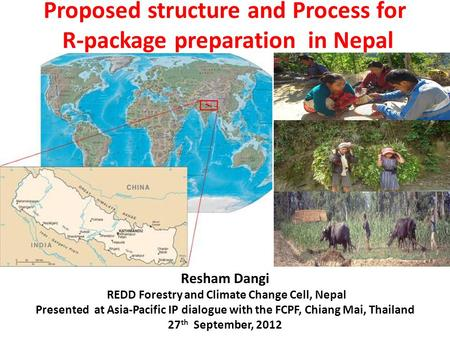Proposed structure and Process for R-package preparation in Nepal Resham Dangi REDD Forestry and Climate Change Cell, Nepal Presented at Asia-Pacific IP.