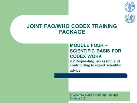 FAO/WHO Codex Training Package Module 4.2 JOINT FAO/WHO CODEX TRAINING PACKAGE MODULE FOUR – SCIENTIFIC BASIS FOR CODEX WORK 4.2 Requesting, accessing.