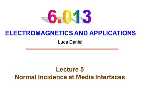 ELECTROMAGNETICS AND APPLICATIONS Lecture 5 Normal Incidence at Media Interfaces Luca Daniel.