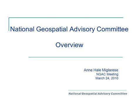 National Geospatial Advisory Committee Overview National Geospatial Advisory Committee Anne Hale Miglarese NGAC Meeting March 24, 2010.