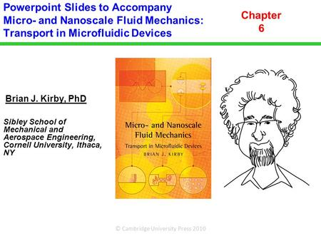 Powerpoint Slides to Accompany Micro- and Nanoscale Fluid Mechanics: Transport in Microfluidic Devices Chapter 6 Brian J. Kirby, PhD Sibley School of.